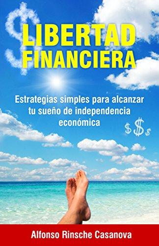 Descargar Libro Libertad Financiera:: Estrategias Simples Para Alcanzar Tu Sueño De Independencia Económica. Por Alfonso Rinsche Casanova