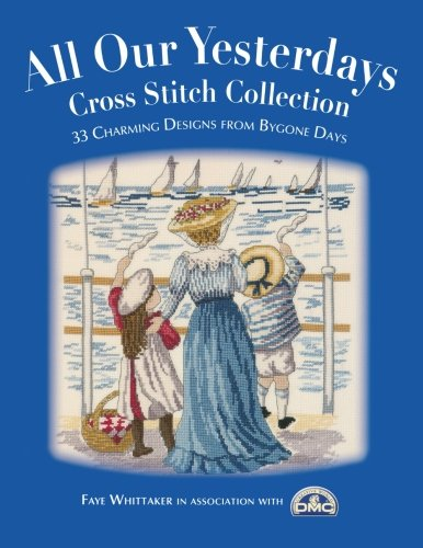All Our Yesterdays Cross Stitch Collection: 33 Charming Designs from Bygone Days Charming Sampler