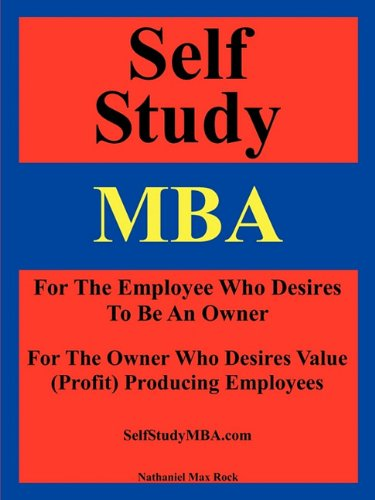 Self Study MBA: For The Employee Who Desires To Be An Owner: For The Owner Who Desires Value (Profit) Producing Employees
