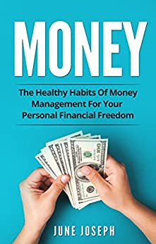 Money: The Healthy Habits Of Money Management For Your Personal Financial Freedom (Money, Financial Freedom, Personal Finance, Savings) by [Joseph, June]