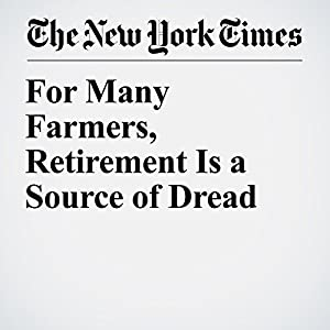 For Many Farmers, Retirement Is a Source of Dread
