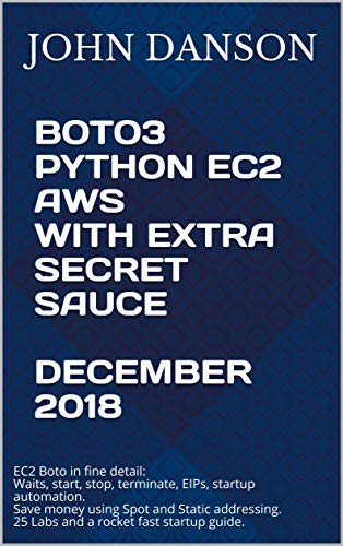 BOTO3 PYTHON EC2 AWS With Extra Secret Sauce December 2018: EC2 Boto in  fine detail  Startup guide  Save money using Spot + Static addressing  25  Labs