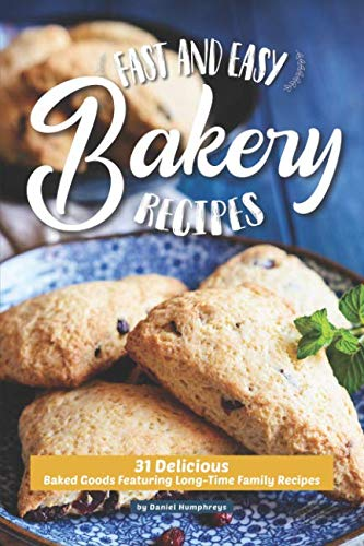 Fast and Easy Bakery Recipes: 31 Delicious Baked Goods Featuring Long-Time Family Recipes by Daniel Humphreys