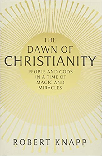 Book The Dawn of Christianity: People and Gods in a Time of Magic and Miracles