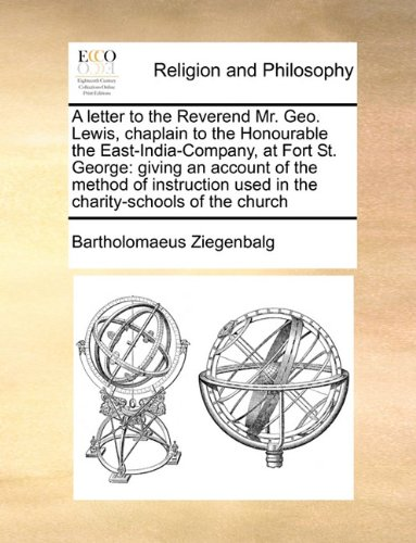 Download A letter to the Reverend Mr. Geo. Lewis, chaplain to the Honourable the East-India-Company, at Fort St. George: giving an account of the method of instruction used in the charity-schools of the church pdf epub
