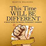 This Time Will Be Different: A Short Book on Making Permanent Changes | Martin Meadows