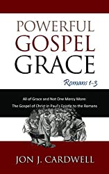 Powerful Gospel Grace: All of Grace and Not One Mercy More (The Gospel of Christ in Paul's Epistle to the Romans Book 1)