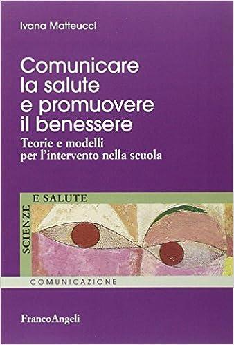 Comunicare La Salute E Promuovere Il Benessere Teorie E Modelli Per L Intervento Nella Scuola 9788820472641 Amazon Com Books