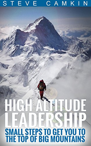High Altitude Leadership: Small Steps to Get You to the Top of Big Mountains