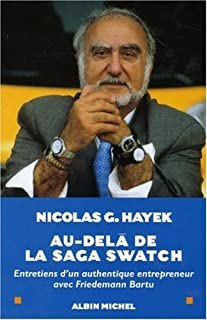 Au-delà de la saga Swatch : entretiens d'un authentique entrepreneur avec Friedemann Bartu, Hayek, Nicolas G.