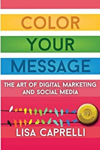 Color Your Message: The Art of Digital Marketing & Social Media from CreateSpace Independent Publishing Platform