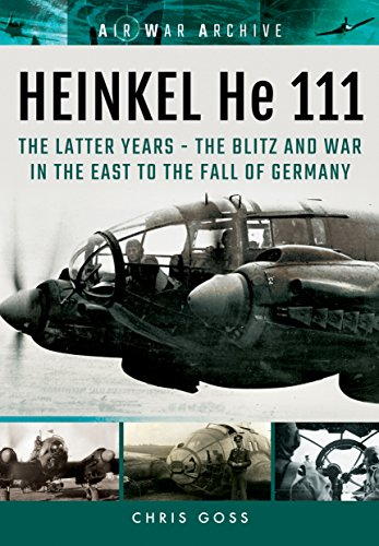 HEINKEL He 111. The Latter Years: The Blitz and War in the East to the Fall of Germany (Air War (Heinkel He 111 Bomber)