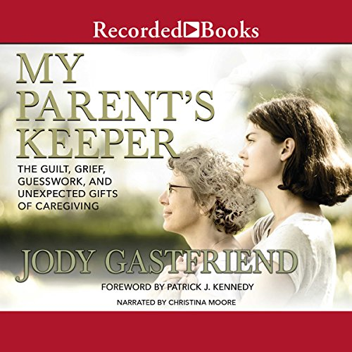 My Parents' Keeper: The Guilt, Grief, Guesswork, and Unexpected Gifts of Caregiving