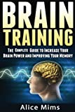 Brain Training: The Complete Guide to Increase Your Brain Power and Improving Your Memory (Brain exercise, Concentration, Neuroplasticity, Mental Clarity, Brain Plasticity)