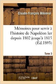 Book Memoires Pour Servir A L'Histoire de Napoleon Ier Depuis 1802 Jusqu'a 1815. Tome 3