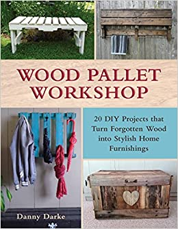 Wood Pallet Workshop 20 DIY Projects That Turn Forgotten Into Stylish Home Furnishings Danny Darke 9781510705272 Amazon Books