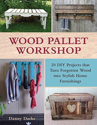 Wood Pallet Workshop: 20 DIY Projects that Turn Forgotten Wood into Stylish Home Furnishings (Furniture Banks)
