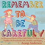 Remember To Be Careful! An Illustrated Book Of Fun Little Stories To Keep Your Toddler Or Preschooler Safe, Healthy, and Happy