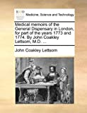 Medical Memoirs of the General Dispensary in London, for Part of the Years 1773 and 1774 by John Coakley Lettsom, M D, John Coakley Lettsom, 1170549403