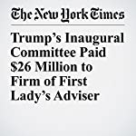 Trump's Inaugural Committee Paid $26 Million to Firm of First Lady's Adviser | Maggie Haberman,Kenneth P. Vogel