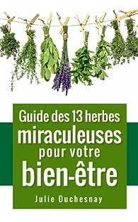 Guide des 13 herbes miraculeuses pour votre bien-être  par Julie Duchesnay