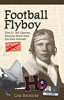 Football Flyboy: First Lt. Bill Cannon, Piloting More than His Own Aircraft by [Reinicke, Lisa]