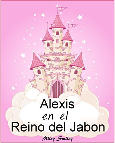 Libro Infantil: Alexis en el Reino del Jabón (cuentos para dormir a los niños de 3 a 7 años de edad). Spanish books for children (Spanish Edition) (Childrens Spanish Books Kindle)