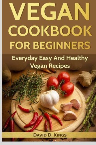 Vegan Cookbook for Beginners: Everyday Easy and Healthy Vegan Recipes by David D. Kings