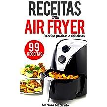 Receitas para AirFryer: 99 Receitas Práticas e Deliciosas para a sua Fritadeira sem oleo (Portuguese Edition)
