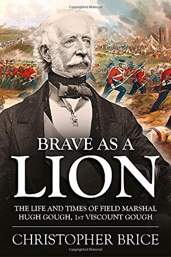 Brave as a Lion: The Life and Times of Field Marshal Hugh Gough, 1st Viscount Gough (War and Military Culture in South Asia, 1757-1955)
