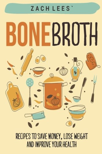 Bone Broth: Recipes to Save Money, Lose Weight and Improve your Health