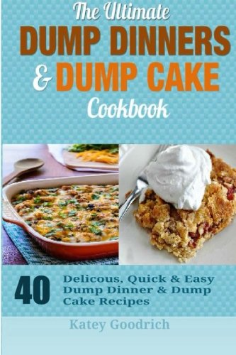 The Ultimate Dump Dinners & Dump Cake Cookbook: 40 Delicious, Quick & Easy Dump Dinner & Dump Cake Recipes (Dump Dinner Cookbook Series) (Volume 2)