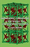 Inorganic Chemistry - a Textbooks for Colleges and Schools, E. J. Holmyard, 1406714968