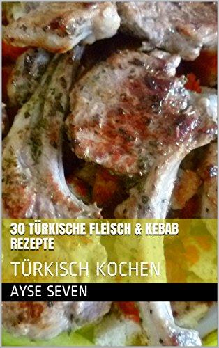 30 Türkische Fleisch & Kebab Rezepte: TÜRKISCH KOCHEN (German Edition) by Ayse Seven