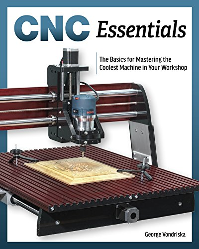 CNC Router Essentials: The Basics for Mastering the Most Innovative Tool in Your (Cnc Workshop)