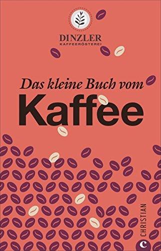 kaffeebuch-das-kleine-buch-vom-kaffee-kaffeewissen-fr-anfnger-geschichte-anbau-zubereitung-und-rezepturen-von-der-kaffeersterei-dinzler