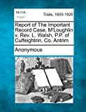Report of the Important Record Case, M'Loughlin V. Rev. L. Walsh, P. P. of Culfeightrin, Co. Antrim, Anonymous, 1275557732