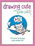 Drawing Cute with Katie Cook: 200+ Lessons for Drawing Super Adorable Stuff