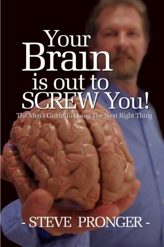 Your Brain Is Out To Screw You: The Men's Guide To Doing The Next Right Thing PDF