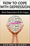 you can beat depression - How to Cope with Depression: Beat Depression and be Happy- The Ultimate Depression Cure Plan (living with depression, depression cure and beating depression. You can Be Happy Book 1)