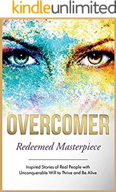 Overcomer: Redeemed Masterpiece (Inspired Stories of Real People with Unconquerable Will to Thrive and Be Alive Book 4)
