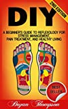 DIY: A Beginner's Guide To Reflexology For Stress Management, Pain Treatment, and Healthy Living (Self Massage, Massage, Massage Therapy, Pain Relief, … Relaxation, Alternative Remedies)