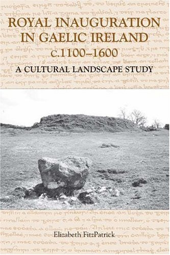 Royal Inauguration In Gaelic Ireland C.1100-1600: A Cultural Landscape Study (Studies In Celtic History)