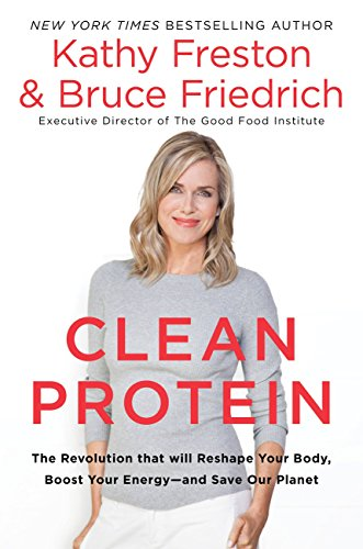 Clean Protein: The Revolution that Will Reshape Your Body, Boost Your Energy—and Save Our Planet by Kathy Freston, Bruce Friedrich