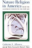 Nature Religion in America: From the Algonkian Indians to the New Age (Chicago History of American Religion)