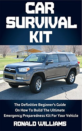 Car Survival Kit: The Definitive Beginner's Guide On How To Build The Ultimate Emergency Preparedness Kit For Your Vehicle