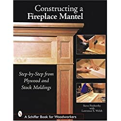 Constructing a Fireplace Mantel: Step-By-Step from Plywood and Stock Moldings (Schiffer Book for Woodworkers)