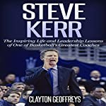 Steve Kerr: The Inspiring Life and Leadership Lessons of One of Basketball's Greatest Coaches: Basketball Biography & Leadership Books | Clayton Geoffreys