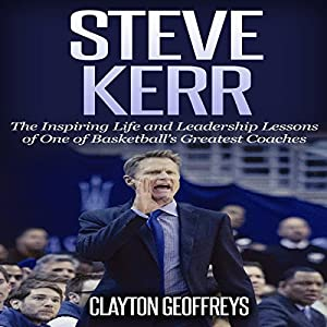 Steve Kerr: The Inspiring Life and Leadership Lessons of One of Basketball's Greatest Coaches: Basketball Biography & Leadership Books Audiobook