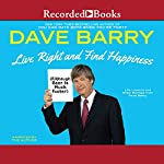Live Right and Find Happiness (Although Beer is Much Faster): Life Lessons from Dave Barry | Dave Barry